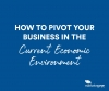 How to pivot your business in the current economic environment